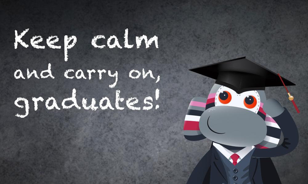 Keep calm and carry on, graduates.